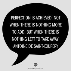 Made by me in about 1 minute from my favorite quote generator - recitethis.com. Love this quote by Antoine de Saint-Exupery.  Perfection is achieved, not when there is nothing more to add, but when there is nothing left to take away. Antoine de Saint-Exupery