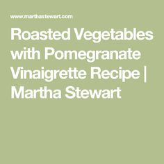 Roasted Vegetables with Pomegranate Vinaigrette Recipe | Martha ...