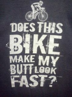 I love my bike!... ditto - but my bike does NOT make my butt look fast. (I'm terribly slow.)