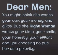 Dear men: you might think she wants your car, your money, and gifts. But the Right Woman wants your time, your smile, your honesty, your effort, and your choosing to put her as priority #relationships #women #quotes #meetville