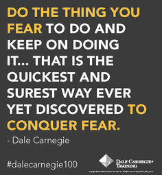 """Do the thing you fear to do and keep on doing it... That is the quickest and surest way ever yet discovered to conquer fear."""" Dale Carnegie"""