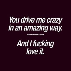 You drive me crazy in an amazing way. And I fucking love it. love quotes You drive me crazy in an amazing way. And I fucking love it Love Quotes For Her, Cute Love Quotes, Crazy About You Quotes, Best Couple Quotes, Flirty Quotes For Him, Couples Quotes Love, Crazy Quotes, Sassy Quotes, Thug Quotes
