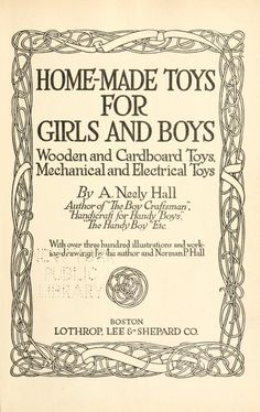 Extensive toys for kids to make, including toy boats and elevators, delivery wagons from cigar-boxes, doll house furniture, clockwork toys, etc... from openlibrary.org