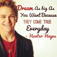 Dream as big as you want because they come true everday - hunter hayes