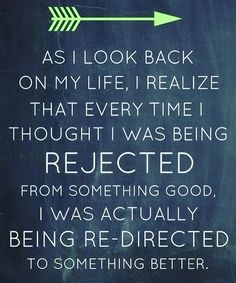 Embrace rejection. Most of the time it was the best thing that could have happened anyway.