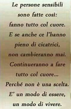 Sensitive people are this way: They do everything with their heart.Even if it's full of scars,they will never change,they will continue to do things with their heart because it isn't a choice it's a way of being,a way of life. Words Quotes, Love Quotes, Sayings, Motivational Quotes, Funny Quotes, Inspirational Quotes, Italian Quotes, Learning Italian, Zodiac Quotes