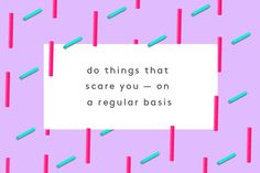 http://www.refinery29.com/molly-sims-career-advice#slide-5  The second you stop doing things that terrify you is when you stop learning, growing, and expanding. You've got to take risks in life — measured, calculated risks — not idiotic, hasty ones. So many of us are paralyzed by fear that we don't speak up and we don't challenge ourselves professionally. Our fear of failure, rejection, screwing up, and not being good enough holds us back. ...