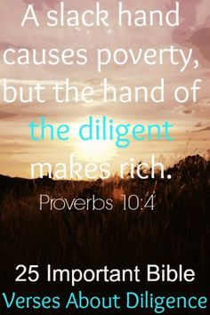 A slack hand causes poverty, but the hand of the diligent makes rich. Check Out 25 Important Bible Verses About Diligence.