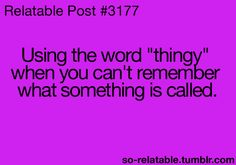 """Using the words """"thingy,"""" """"doowhatsit,"""" """"thingamajig,"""" """"whatchacallit,"""" """"whosawhatsit,"""" and """"thingamabob"""" when you can't remember what something is called."""