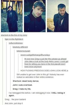 John!!!! Stoppit!!!!!You're hurting my heart you're adorable!!! Poor Greg though. He doesn't even care anymore. And Sherlock, what the actual Hell are you doing?