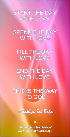 """""""Start the day with love, Spend the day with love, Fill the day with love, End the day with love… This is the way to God."""" —Sathya Sai Baba  *Find """"A Touch of Inspiration"""" from Heather O'Hara at: www.QuantumGrace.net www.facebook.com/TheQuantumGraceGroup www.Pinterest.com/QuantumGrace"""