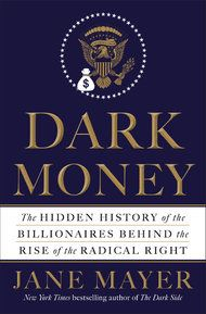"""Jane Mayer's """"Dark Money: The Hidden History of the Billionaires Behind the Rise of the Radical Right,"""" explores how conservatives like the Kochs are seeking to reshape American politics."""