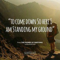 """to come down So here I am Standing my ground "" - from the peomes of emotions (on Wattpad)  http://www.wattpad.com/story/14661673?utm_source=android&utm_medium=pinterest&utm_content=share_quote&wp_page=quote&wp_originator=%2Bs6Kb0Z22yBlKakCZJ7RQBqa6MWH%2BFRPTKynRjkAr%2BlZlF%2FURTunNQP9tw2kBPgTUZLvvUOfC%2FYRiOyXROQt4Dd1USimtPpfhtkDrGuVZj%2FcWU2xxHl3lR1hh0Kic4DQ"