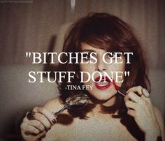 Tina fey quote: Bitches get stuff done. Great Quotes, Quotes To Live By, Me Quotes, Inspirational Quotes, Boss Quotes, The Words, Cool Words, Tina Fey Quotes, Trauma