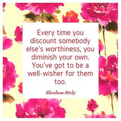 """Every time you discount somebody else's worthiness, you diminish your own. You've got to be a well-wisher for them too."" ~ Abraham-Hicks"