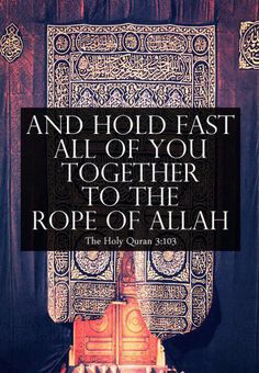 And hold tight, all of you, to the rope of Allah and do not become divided groups. (Quran 3:103)