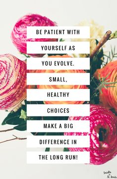 be patient with yourself as you evolve. small, healthy choices make a big difference in the long run!