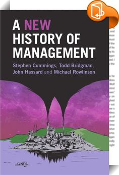 A New History of Management    :  Existing narratives about how we should organize are built upon, and reinforce, a concept of 'good management' derived from what is assumed to be a fundamental need to increase efficiency. But this assumption is based on a presentist, monocultural, and generally limited view of management's past. A New History of Management disputes these foundations. By reassessing conventional perspectives on past management theories and providing a new critical outl...