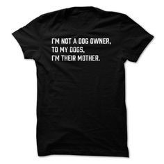 I'm not a dog owner, to my dogs, I'm their mother