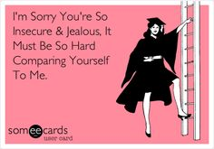 """""""I'm sorry you're so insecure & jealous. It must be so hard comparing yourself to me"""" ~ funny, humor, e-card. Best Quotes, Love Quotes, Funny Quotes, Funny Humor, Funny Stuff, Sarcastic Humor, Inspiring Quotes, Quotes Quotes, Frases"""