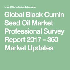 Global Black Cumin Seed Oil Market Professional Survey Report 2017 – 360 Market Updates