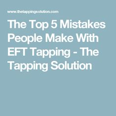 The Top 5 Mistakes People Make With EFT Tapping - The Tapping Solution