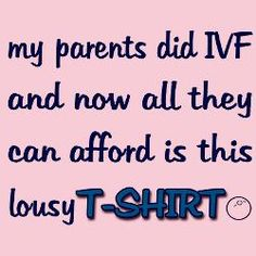 My parents did IVF and now all they can afford is this lousy t-shirt.