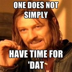 one-does-not-simply-a - one does not simply have time for 'dat