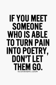 "(Um, ok, that just means that they have some poetry skill not that they're even a worthwhile person to have in your life.) I simply think this is neatly said, ""turn pain into poetry."""