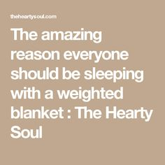 The amazing reason everyone should be sleeping with a weighted blanket : The Hearty Soul