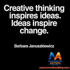 Creative thinking inspires ideas. Ideas inspire change. #massiveactionblog #quotes