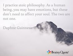 I practice stoic philosophy. As a human being, you may have emotions, but these don't need to affect your soul. The two are not one.  Daphne Guinness