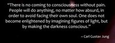 """There is no coming to consciousness without pain. People will do anything, no matter how absurd, in order to avoid facing their own soul. One does not become enlightened by imagining figures of light, but by making the darkness conscious."" – Carl Jung"