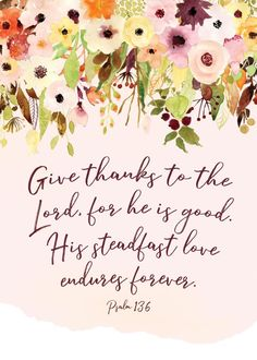 Give thanks to the Lord, for he is good. His love endures forever. Psalm 136 Because he is both good and the ultimate Lord, we not only trust him, we also bow before him in praise and worship! Let this Psalm 136 bible verse print be your reminder that the steadfast love of the Lord is something that we can rely on completely. It never comes to an end. #givethankstothelord #psalm136