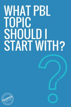 What Project Based Learning Topic Should I Start With? - Performing in Education #projectbasedlearning