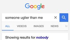 Someone uglier than me- nobody!