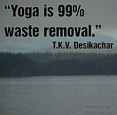 """Namaste Yoga 241 Shareable Quote: """"Yoga is 99% waste removal."""" ~ T.K.V. Desikachar http://www.melissawest.com/241/"""