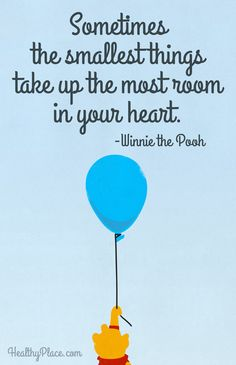 Positive Quote: Sometimes the smallest things take up the most room in your heart. www.HealthyPlace.com