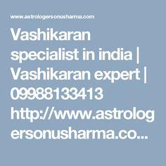 Vashikaran specialist in india   Vashikaran expert   09988133413 http://www.astrologersonusharma.com/vashikaran-specialist/