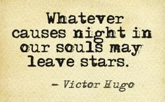 Whatever causes night in our souls may leave stars ... Victor Hugo