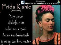 Nire penak alkoholetan ito nahi izan nituen, baina madarikatuek igeri egiten ikasi zuten (Frida Kahlo)