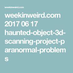 weekinweird.com 2017 06 17 haunted-object-3d-scanning-project-paranormal-problems