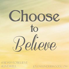 "Choose to Believe - Jolene Underwood #31DaystoBelieve #write31days  ""We don't have control over all-the-things in our lives, but we do have the gift of freedom to choose many things.  Every day we can choose to believe the things that build our faith & draw us closer to the Father."""