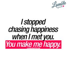 """""""I stopped chasing happiness when I met you. You make me happy."""" Lovable quote about finding happiness. Romantic Love Quotes, Love Quotes For Him, I Love Him, Love You, Couple Quotes, Words Quotes, Me Quotes, Sayings, When I Met You"""