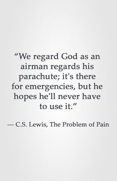 """We regard God as an  airman regards his  parachute; it's there  for emergencies, but he  hopes he'll never have  to use it.""  ― C.S. Lewis, The Problem of Pain"