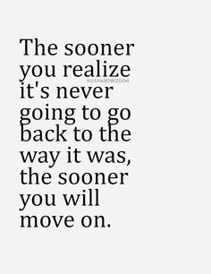 The sooner you realize it's never going to go back to the way it was, the sooner you will move on.