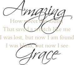 .John Newton (1725-1807) Stanza 6 anon.  Amazing Grace, how sweet the sound, That saved a wretch like me. I once was lost but now am found, Was blind, but now I see.  T'was Grace that taught my heart to fear. And Grace, my fears relieved. How precious did that Grace appear The hour I first believed.  Through many dangers, toils and snares I have already come; 'Tis Grace that brought me safe thus far and Grace will lead me home.  The Lord has promised good to me. His word my hope secures. He will my shield and portion be, As long as life endures.  Yea, when this flesh and heart shall fail, And mortal life shall cease, I shall possess within the veil, A life of joy and peace.  When we've been here ten thousand years Bright shining as the sun. We've no less days to sing God's praise Than when we've first begun.  Amazing Grace, how sweet the sound, That saved a wretch like me. I once was lost but now am found, Was blind, but now I see.