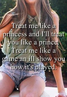 If you know me at all you know this is very true.   Treat me like a princess and I'll treat you like a prince. Treat me like a game and I'll show you how its played | BISCUIT