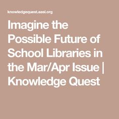 Imagine the Possible Future of School Libraries in the Mar/Apr Issue | Knowledge Quest