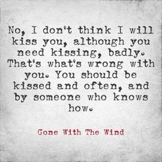 """Open your eyes and look at me. No, I don't think I will kiss you although you need kissing badly. That's what's wrong with you. You should be kissed, and often. And by someone who knows how."" Rhett Butler to Scarlett, Gone With The Wind Additional text by betweenthislifeandnext.  ❤"
